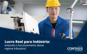 Lucro Real Para Industria Entenda O Funcionamento Desse Regime Tributario Blog - Escritório de Contabilidade em Diadema - SP